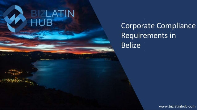 How to Form a Company in New Zealand? www.bizlatinhub.com www.bizlatinhub.com Corporate Compliance Requirements in Belize