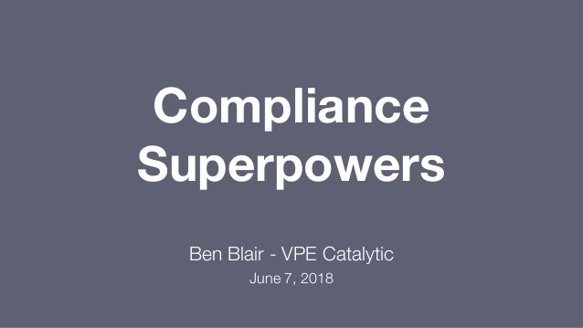 Compliance Superpowers Ben Blair - VPE Catalytic June 7, 2018