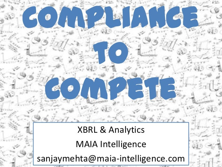 Compliance to Compete<br />XBRL & Analytics<br />MAIA Intelligence<br />sanjaymehta@maia-intelligence.com<br />