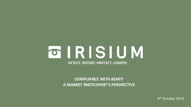 INSIGHT TO IRISIUM | MARCH 2018 COMPLIANCE WITH REMIT: A MARKET PARTICIPANT'S PERSPECTIVE 9th October 2018 DETECT. REPORT....