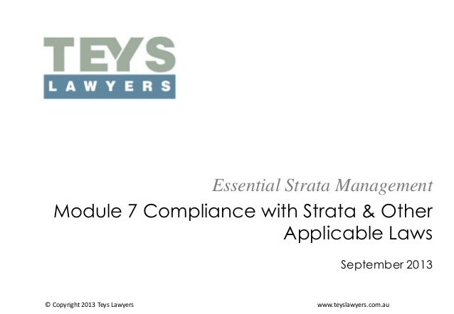 Essential Strata Management Module 7 Compliance with Strata & Other Applicable Laws September 2013  © Copyright 2013 Teys ...