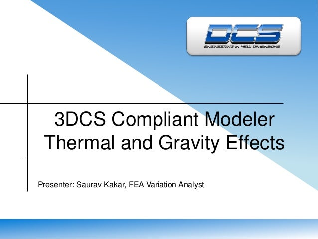 3DCS Compliant Modeler  Thermal and Gravity Effects  Presenter: Saurav Kakar, FEA Variation Analyst