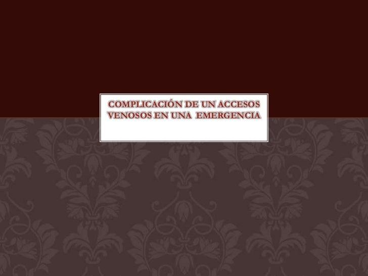 COMPLICACIÓN DE UN ACCESOSVENOSOS EN UNA EMERGENCIA
