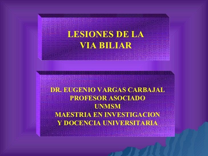 LESIONES DE LA VIA BILIAR DR. EUGENIO VARGAS CARBAJAL PROFESOR ASOCIADO UNMSM MAESTRIA EN INVESTIGACION Y DOCENCIA UNIVERS...