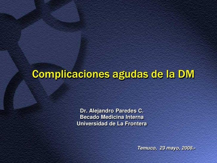 Complicaciones agudas de la DM            Dr. Alejandro Paredes C.          Becado Medicina Interna         Universidad de...