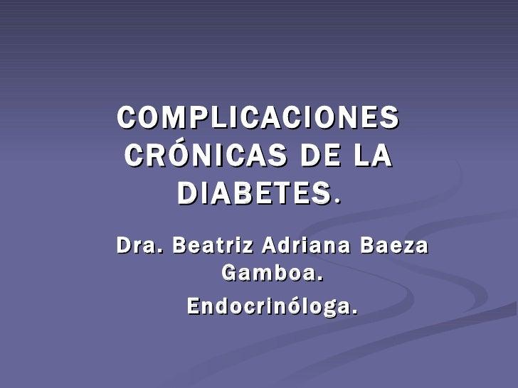 COMPLICACIONESCRÓNICAS DE LA   DIABETES .Dra. Beatriz Adriana Baeza         Gamboa.      Endocrinóloga.