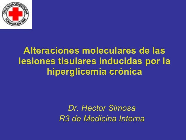 Alteraciones moleculares de las lesiones tisulares inducidas por la hiperglicemia crónica Dr. Hector Simosa R3 de Medicina...