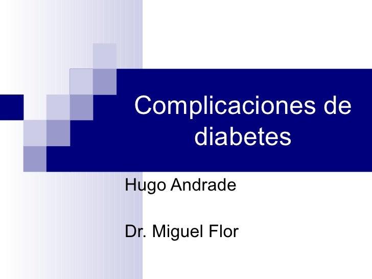 Complicaciones de diabetes Hugo Andrade Dr. Miguel Flor
