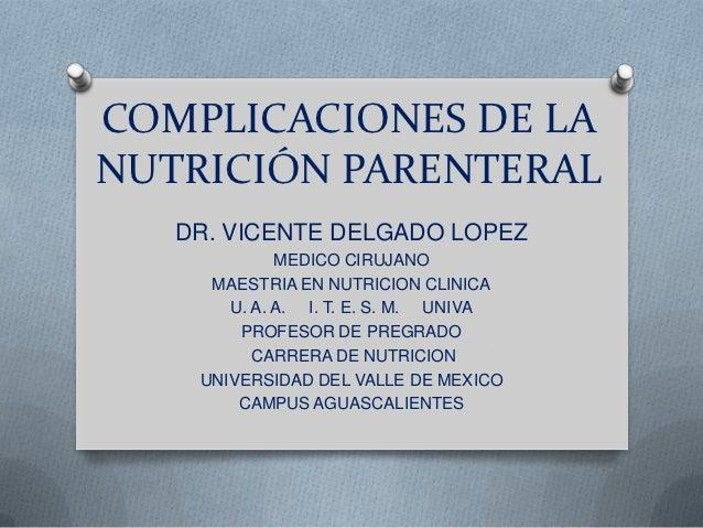COMPLICACIONES DE LANUTRICIÓN PARENTERAL   DR. VICENTE DELGADO LOPEZ             MEDICO CIRUJANO     MAESTRIA EN NUTRICION...