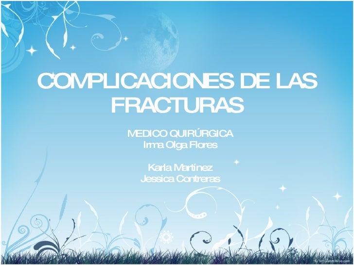 COMPLICACIONES DE LAS FRACTURAS MEDICO QUIRÚRGICA Irma Olga Flores Karla Martínez Jessica Contreras