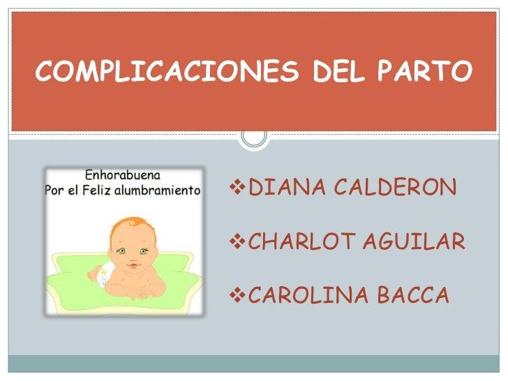 COMPLICACIONES DEL PARTO<br /><ul><li>DIANA CALDERON