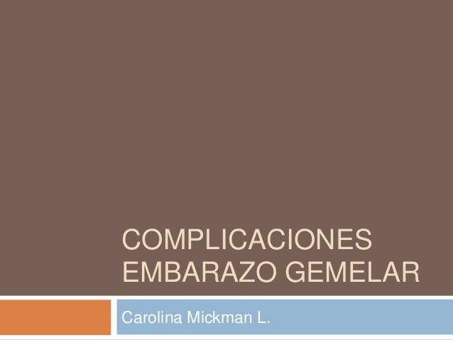 COMPLICACIONES EMBARAZO GEMELAR Carolina Mickman L.