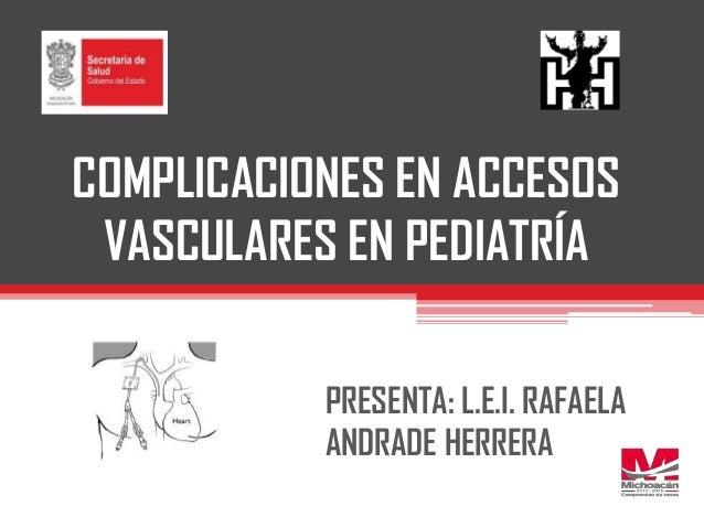 COMPLICACIONES EN ACCESOS VASCULARES EN PEDIATRÍA PRESENTA: L.E.I. RAFAELA ANDRADE HERRERA