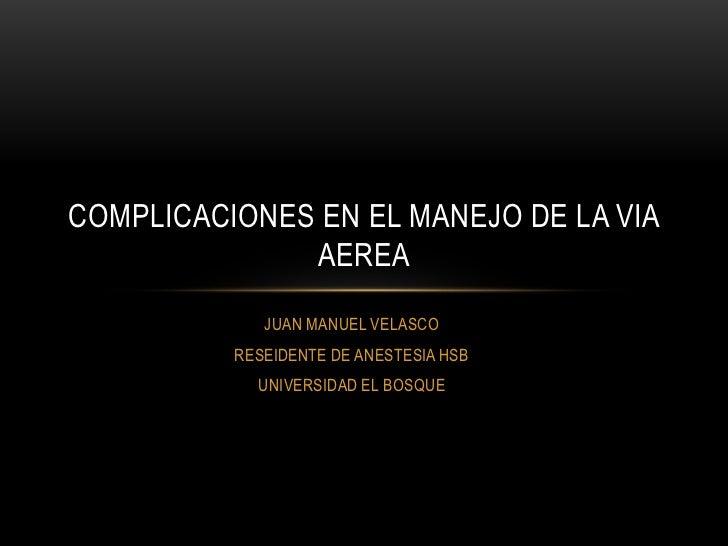 COMPLICACIONES EN EL MANEJO DE LA VIA              AEREA             JUAN MANUEL VELASCO          RESEIDENTE DE ANESTESIA ...