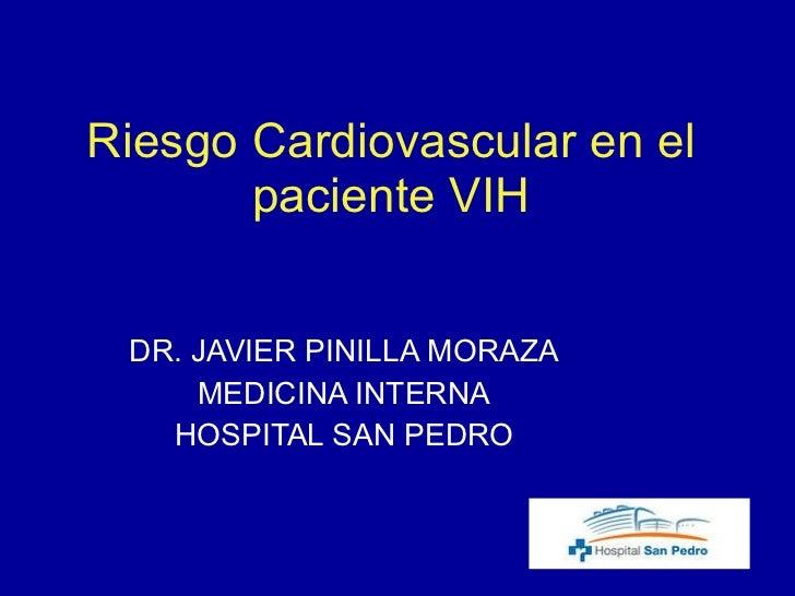 Riesgo Cardiovascular en el paciente VIH DR. JAVIER PINILLA MORAZA MEDICINA INTERNA HOSPITAL SAN PEDRO