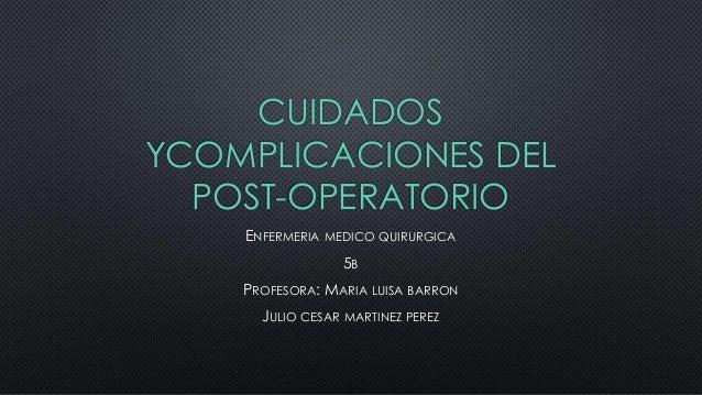 CUIDADOS YCOMPLICACIONES DEL POST-OPERATORIO ENFERMERIA MEDICO QUIRURGICA 5B PROFESORA: MARIA LUISA BARRON JULIO CESAR MAR...