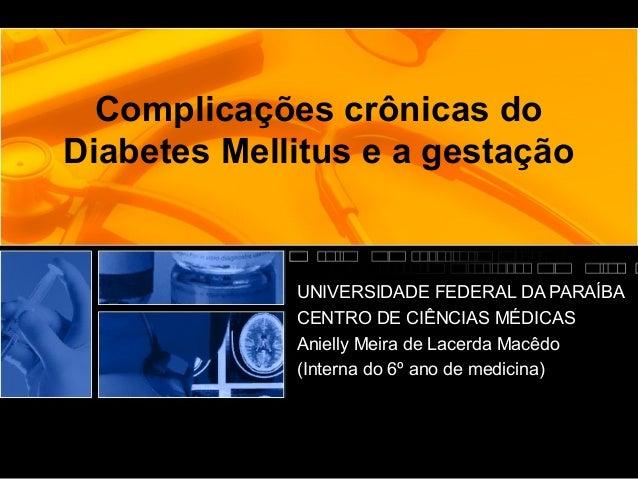 Complicações crônicas do Diabetes Mellitus e a gestação UNIVERSIDADE FEDERAL DA PARAÍBA CENTRO DE CIÊNCIAS MÉDICAS Anielly...