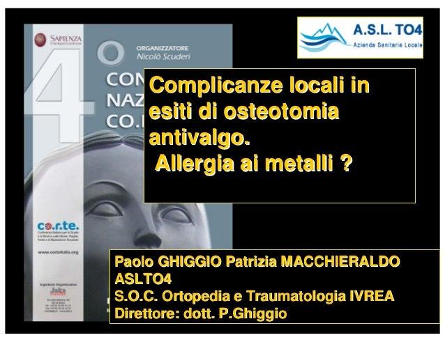 Complicanze locali in    esiti di osteotomia    antivalgo.     Allergia ai metalli ?Paolo GHIGGIO Patrizia MACCHIERALDOASL...