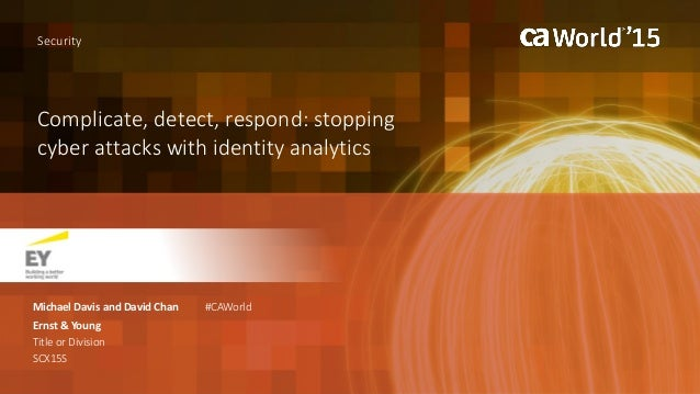 Complicate, detect, respond: stopping cyber attacks with identity analytics Michael Davis and David Chan Ernst & Young Tit...