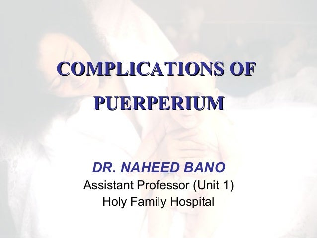 COMPLICATIONS OF PUERPERIUM DR. NAHEED BANO Assistant Professor (Unit 1) Holy Family Hospital