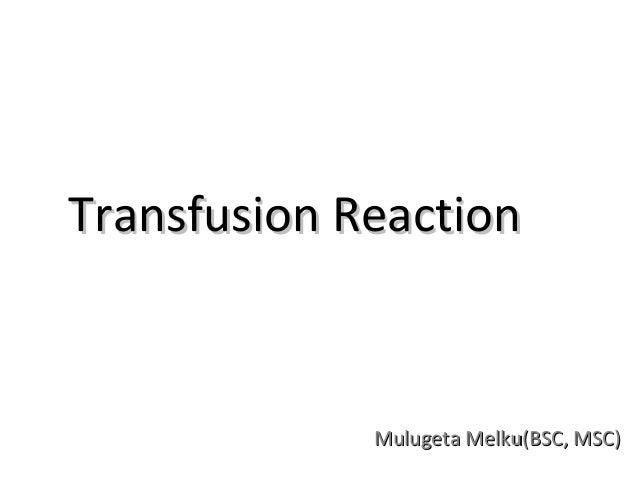 Transfusion Reaction             Mulugeta Melku(BSC, MSC)