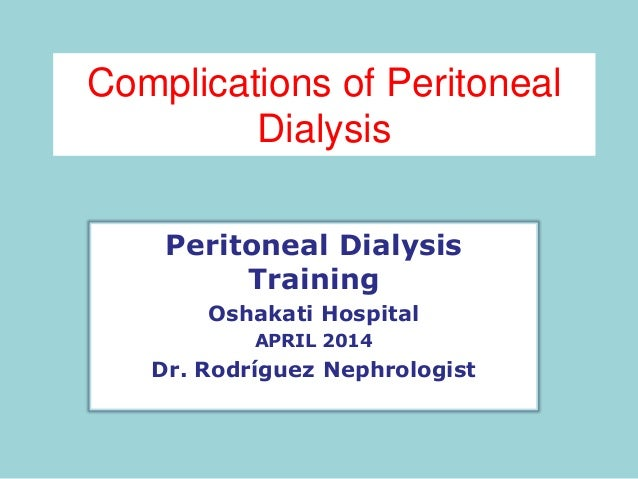 Complications of Peritoneal Dialysis Peritoneal Dialysis Training Oshakati Hospital APRIL 2014 Dr. Rodríguez Nephrologist