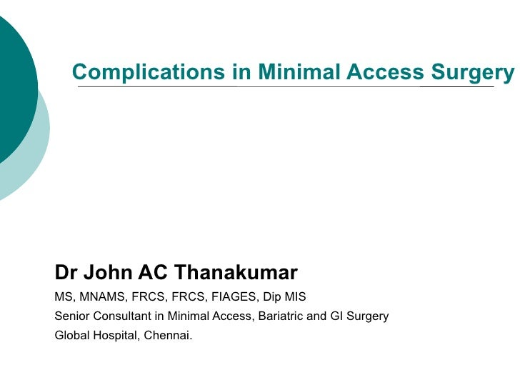 Complications in Minimal Access SurgeryDr John AC ThanakumarMS, MNAMS, FRCS, FRCS, FIAGES, Dip MISSenior Consultant in Min...