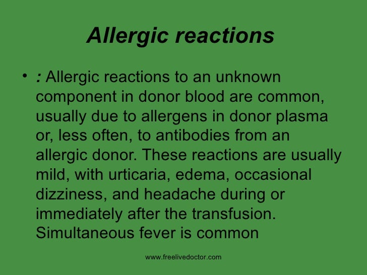 Allergic reactions   <ul><li>:  Allergic reactions to an unknown component in donor blood are common, usually due to aller...