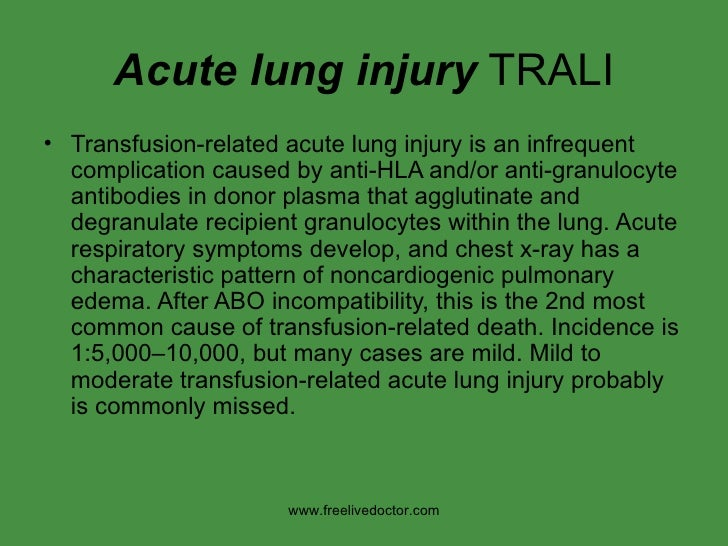 Acute lung injury  TRALI <ul><li>Transfusion-related acute lung injury is an infrequent complication caused by anti-HLA an...