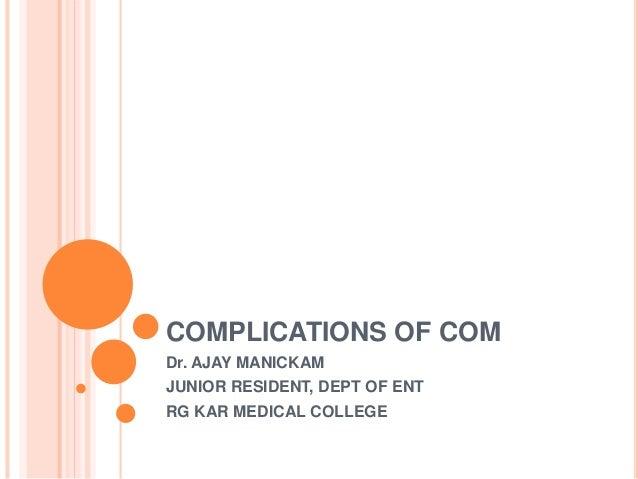 COMPLICATIONS OF COM Dr. AJAY MANICKAM JUNIOR RESIDENT, DEPT OF ENT RG KAR MEDICAL COLLEGE