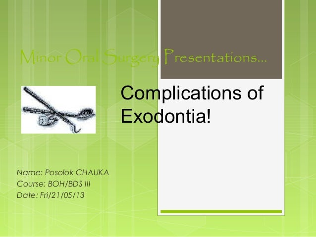 Minor Oral Surgery Presentations… Name: Posolok CHAUKA Course: BOH/BDS III Date: Fri/21/05/13 Complications of Exodontia!
