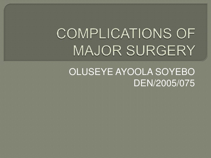 COMPLICATIONS OF MAJOR SURGERY<br />OLUSEYE AYOOLA SOYEBO<br />DEN/2005/075<br />