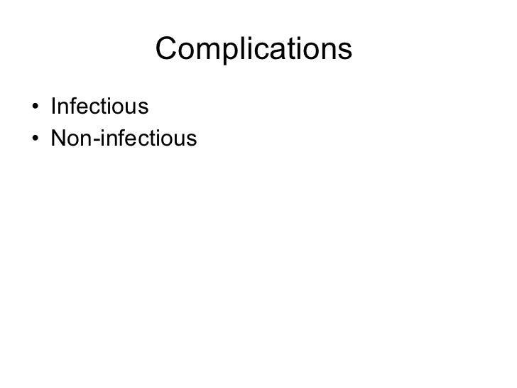 Complications  <ul><li>Infectious </li></ul><ul><li>Non-infectious </li></ul>