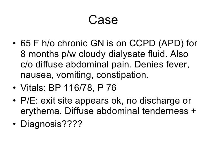 Case  <ul><li>65 F h/o chronic GN is on CCPD (APD) for 8 months p/w cloudy dialysate fluid. Also c/o diffuse abdominal pai...