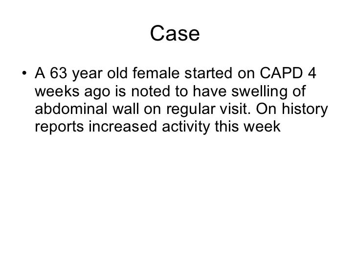 Case  <ul><li>A 63 year old female started on CAPD 4 weeks ago is noted to have swelling of abdominal wall on regular visi...