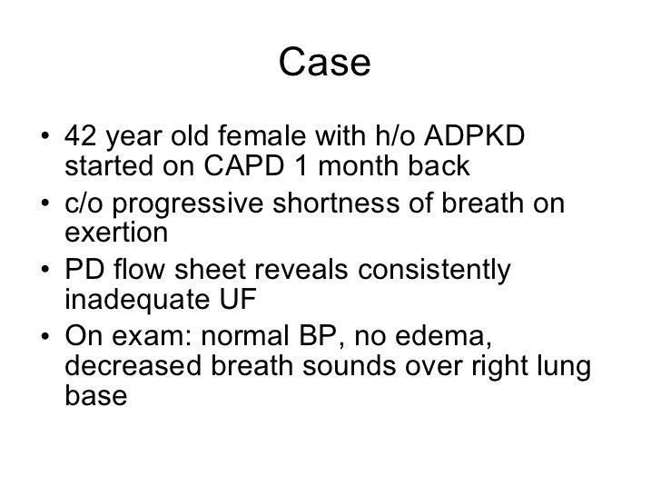 Case  <ul><li>42 year old female with h/o ADPKD started on CAPD 1 month back </li></ul><ul><li>c/o progressive shortness o...