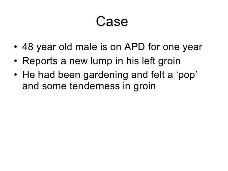 Case  <ul><li>48 year old male is on APD for one year </li></ul><ul><li>Reports a new lump in his left groin </li></ul><ul...