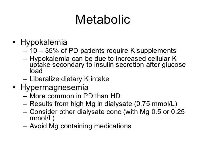 Metabolic  <ul><li>Hypokalemia </li></ul><ul><ul><li>10 – 35% of PD patients require K supplements </li></ul></ul><ul><ul>...