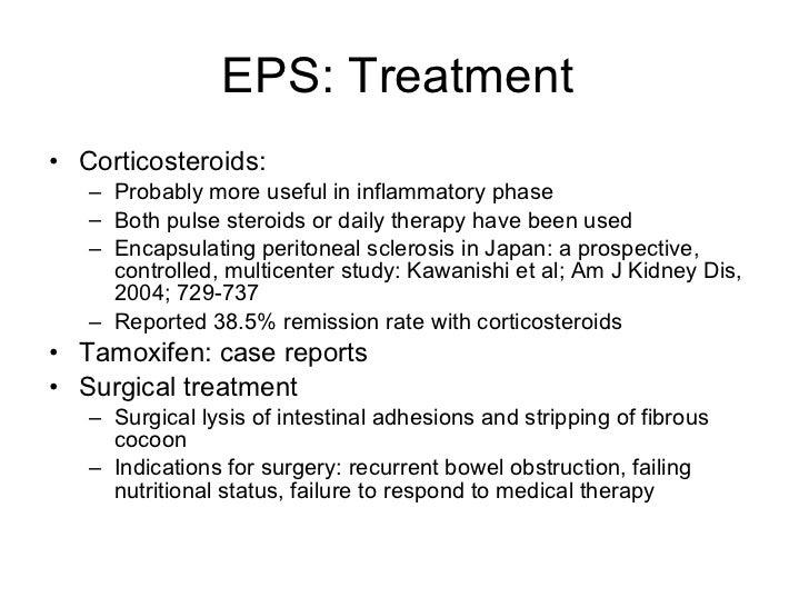 EPS: Treatment  <ul><li>Corticosteroids: </li></ul><ul><ul><li>Probably more useful in inflammatory phase </li></ul></ul><...