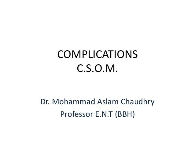 COMPLICATIONS      C.S.O.M.Dr. Mohammad Aslam Chaudhry     Professor E.N.T (BBH)