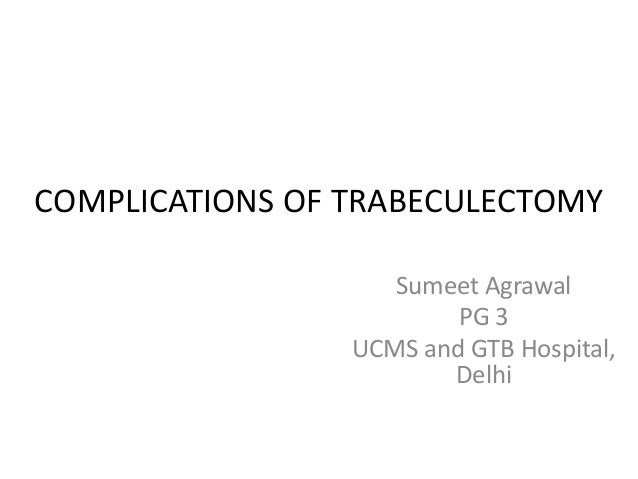 COMPLICATIONS OF TRABECULECTOMY Sumeet Agrawal PG 3 UCMS and GTB Hospital, Delhi