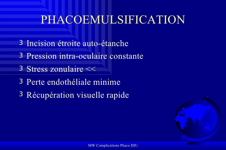 PHACOEMULSIFICATION <ul><li>Incision étroite auto-étanche </li></ul><ul><li>Pression intra-oculaire constante </li></ul><u...