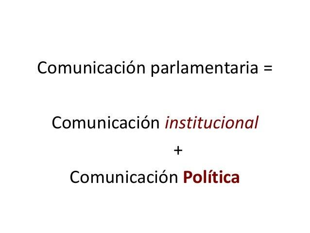Comunicación parlamentaria = Comunicación institucional + Comunicación Política
