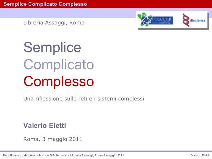 Semplice Complicato   Complesso Una riflessione sulle reti e i sistemi complessi   Valerio Eletti   Roma, 3 maggio 2011   ...
