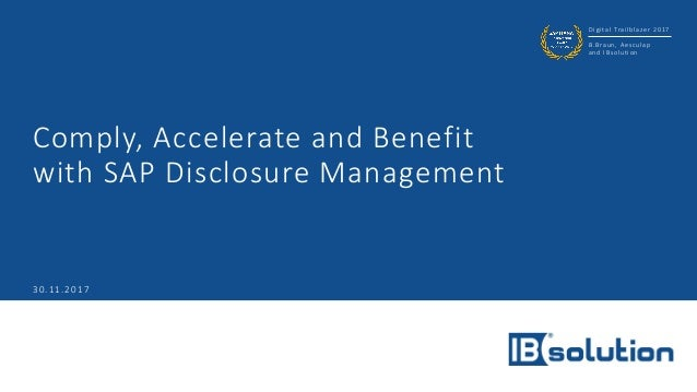Digital Trailblazer 2017 B.Braun, Aesculap and IBsolution Comply, Accelerate and Benefit with SAP Disclosure Management 30...