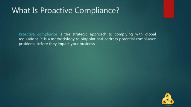 What Is Proactive Compliance? Proactive compliance is the strategic approach to complying with global regulations. It is a...