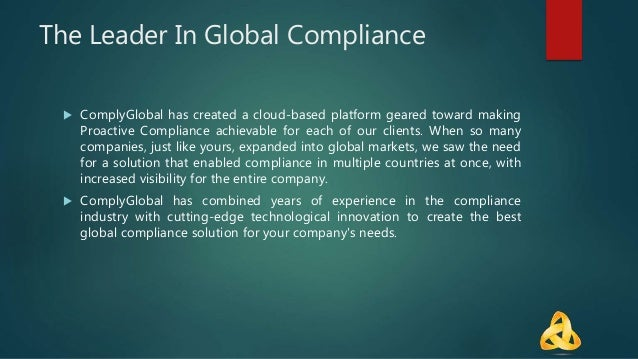 The Leader In Global Compliance  ComplyGlobal has created a cloud-based platform geared toward making Proactive Complianc...