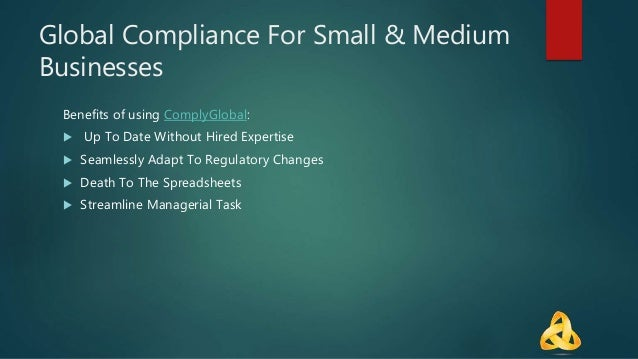 Global Compliance For Small & Medium Businesses Benefits of using ComplyGlobal:  Up To Date Without Hired Expertise  Sea...