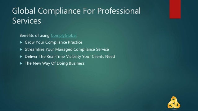 Global Compliance For Professional Services Benefits of using ComplyGlobal:  Grow Your Compliance Practice  Streamline Y...