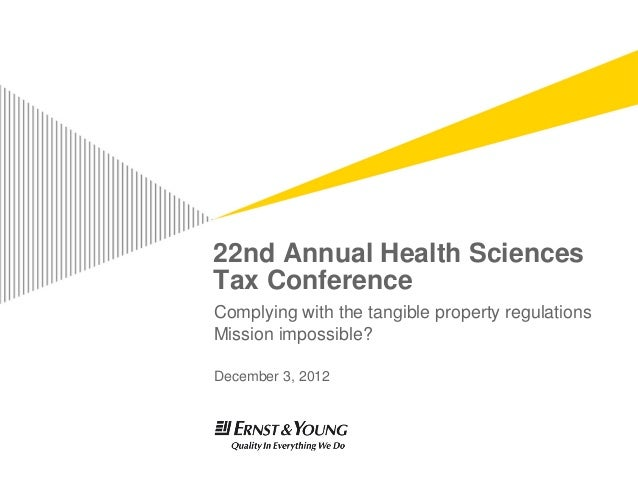 22nd Annual Health SciencesTax ConferenceComplying with the tangible property regulationsMission impossible?December 3, 2012